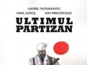 """Gavril Vatamaniuc, Emil Ianuş, Ion Prelipcean: """"Ultimul partizan"""""""