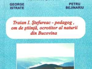 """George Istrate, Petru Bejinariu: """"Traian I. Ştefureac - pedagog, om de ştiinţă, ocrotitor al naturii din Bucovina"""""""