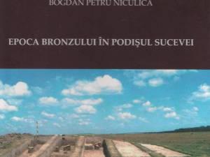 """""""Epoca Bronzului în Podişul Sucevei"""" - """"un omagiu adus tuturor celor care au slujit şi slujesc Arheologia şi Muzeul de Istorie din Suceava"""""""