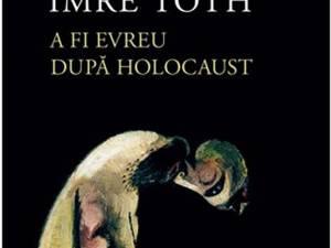 "Imre Toth: ""A fi evreu după Holocaust"""